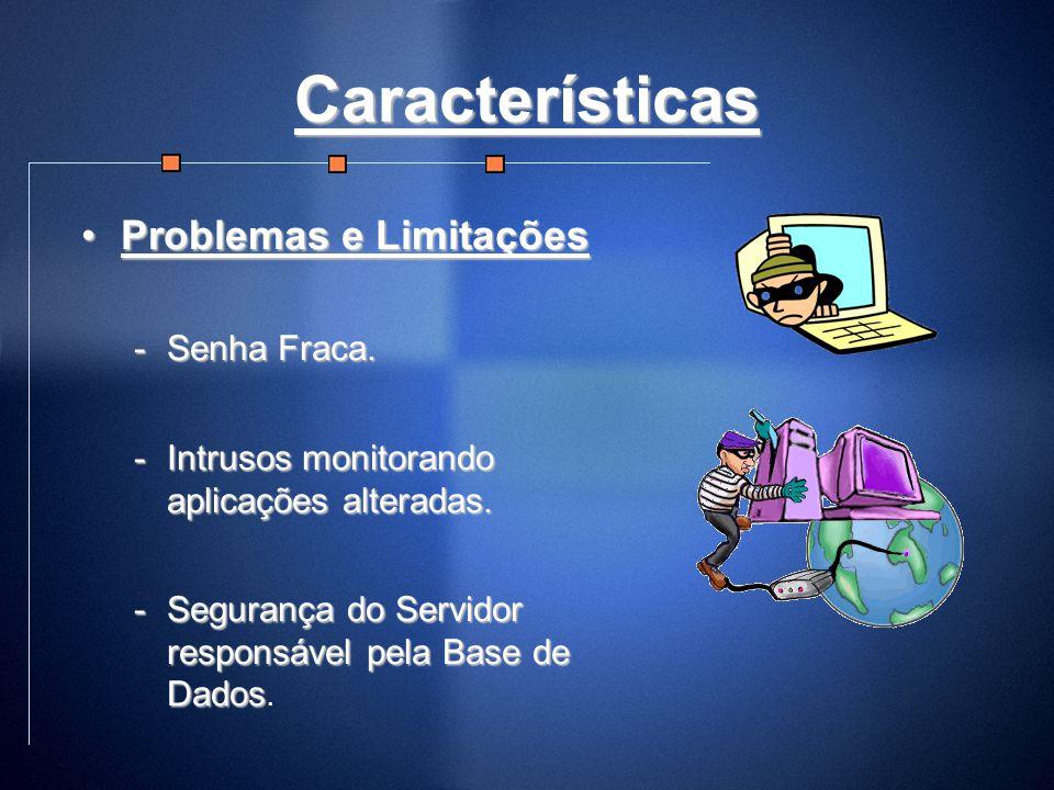 Características Problemas e LimitaçõesProblemas e Limitações -Senha Fraca. -Intrusos monitorando aplicações alteradas. -Segurança do Servidor responsá