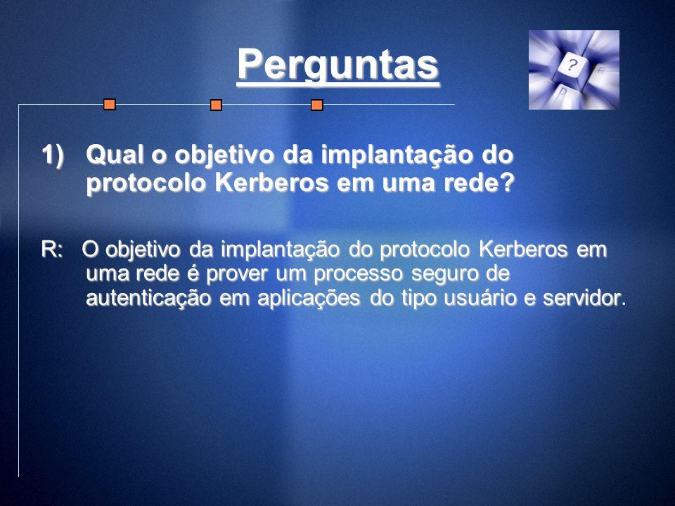 Perguntas 1)Qual o objetivo da implantação do protocolo Kerberos em uma rede? R: O objetivo da implantação do protocolo Kerberos em uma rede é prover