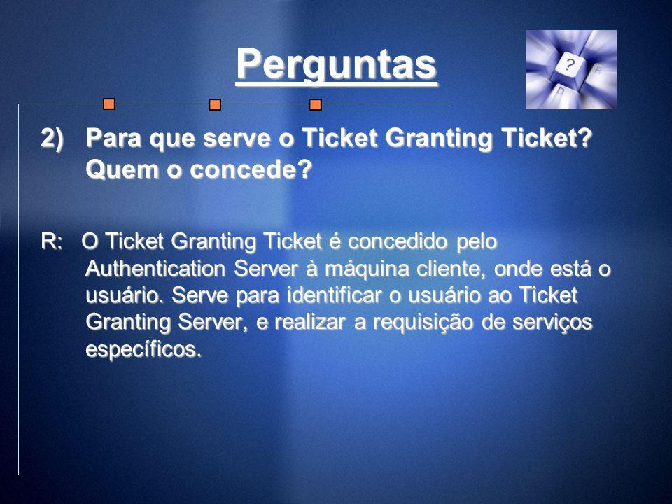 Perguntas 2)Para que serve o Ticket Granting Ticket? Quem o concede? R: O Ticket Granting Ticket é concedido pelo Authentication Server à máquina clie