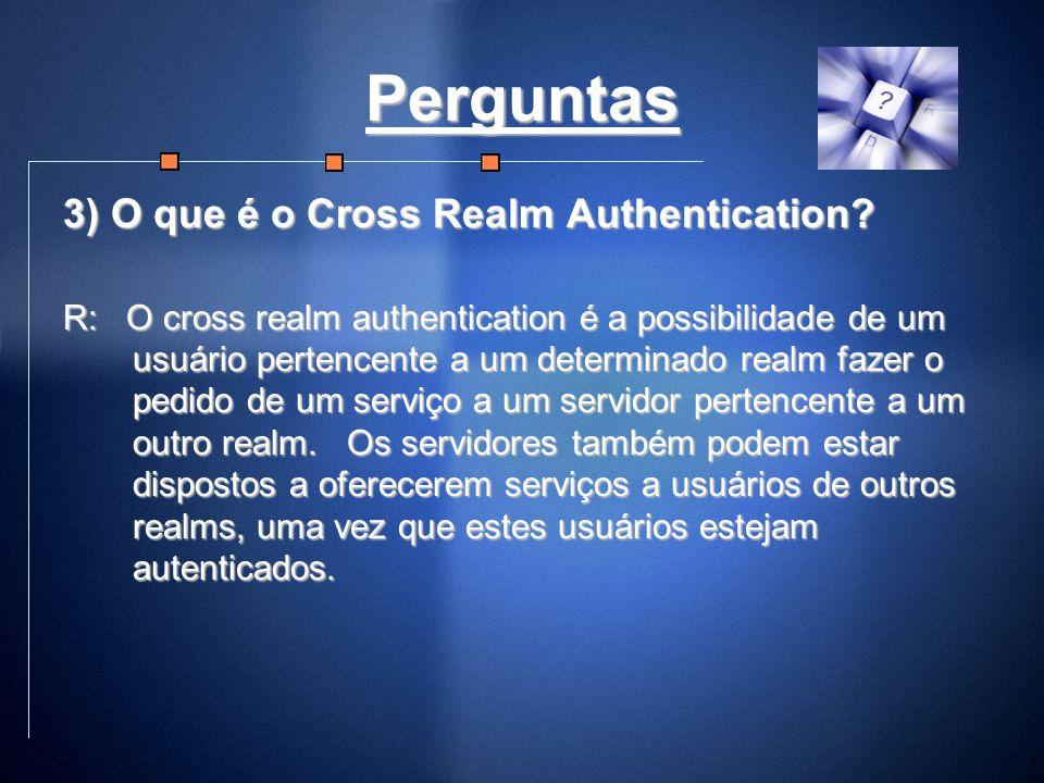 Perguntas 3) O que é o Cross Realm Authentication? R: O cross realm authentication é a possibilidade de um usuário pertencente a um determinado realm