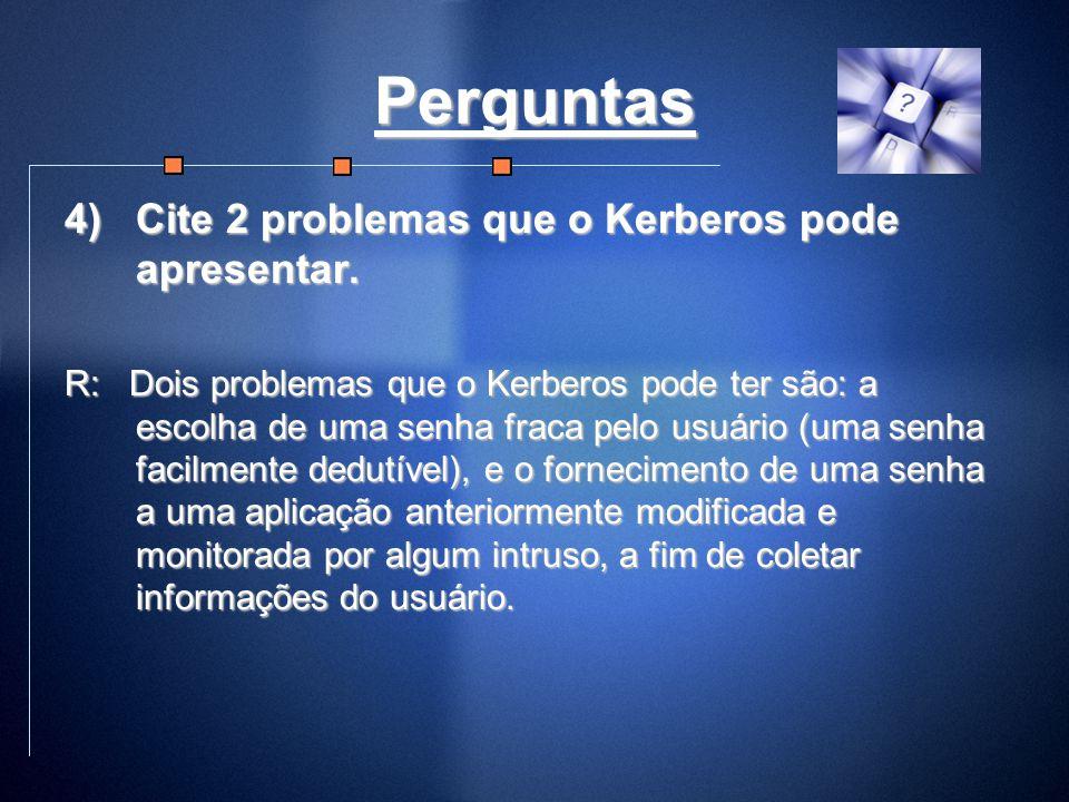 Perguntas 4)Cite 2 problemas que o Kerberos pode apresentar. R: Dois problemas que o Kerberos pode ter são: a escolha de uma senha fraca pelo usuário