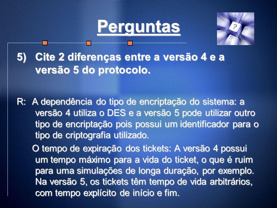 Perguntas 5)Cite 2 diferenças entre a versão 4 e a versão 5 do protocolo. R: A dependência do tipo de encriptação do sistema: a versão 4 utiliza o DES