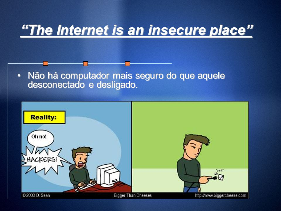 The Internet is an insecure place Não há computador mais seguro do que aquele desconectado e desligado.Não há computador mais seguro do que aquele des