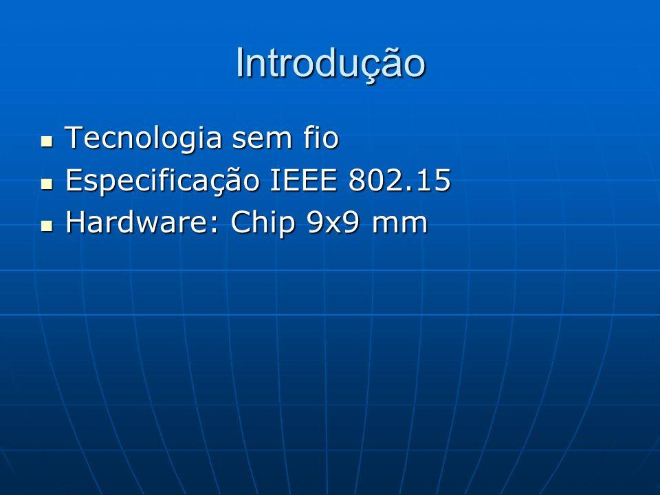 Introdução Tecnologia sem fio Tecnologia sem fio Especificação IEEE 802.15 Especificação IEEE 802.15 Hardware: Chip 9x9 mm Hardware: Chip 9x9 mm