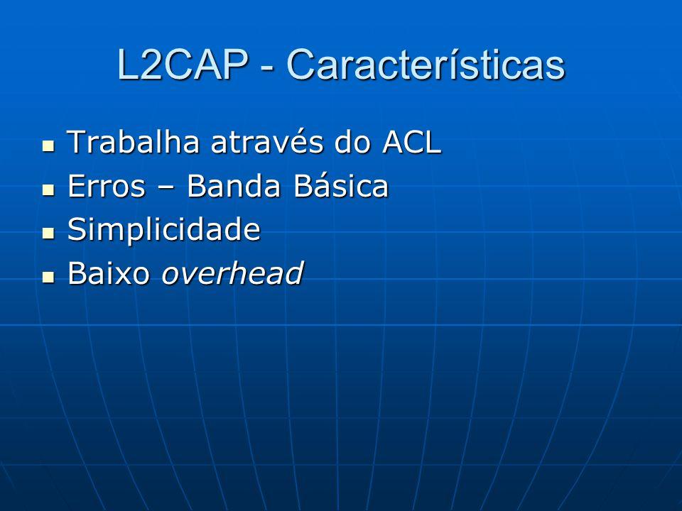 L2CAP - Características Trabalha através do ACL Trabalha através do ACL Erros – Banda Básica Erros – Banda Básica Simplicidade Simplicidade Baixo overhead Baixo overhead