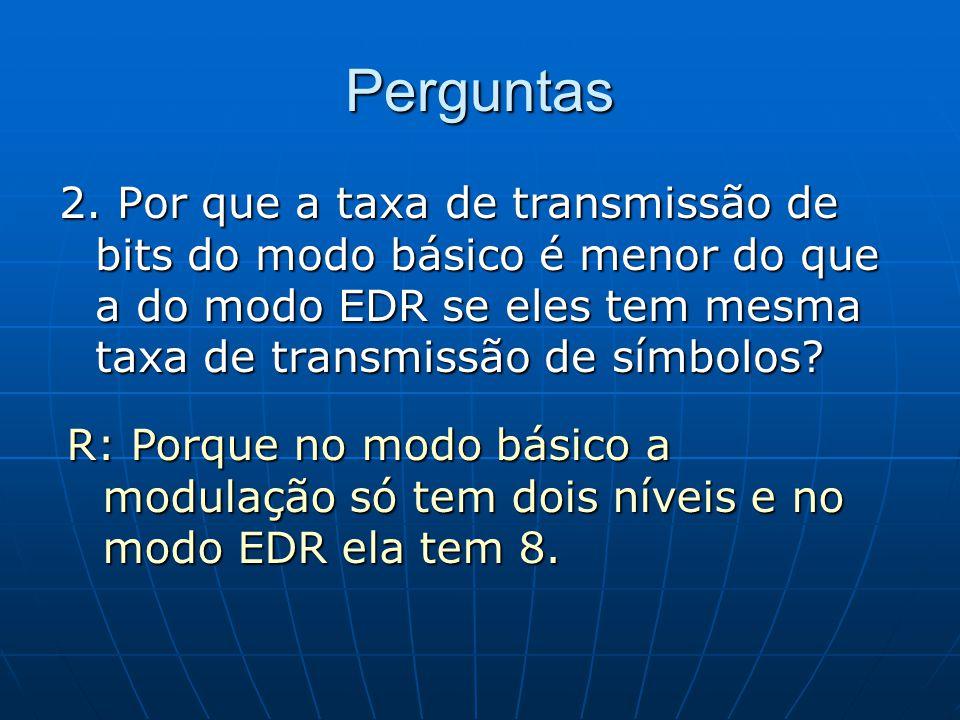 Perguntas 2. Por que a taxa de transmissão de bits do modo básico é menor do que a do modo EDR se eles tem mesma taxa de transmissão de símbolos? R: P