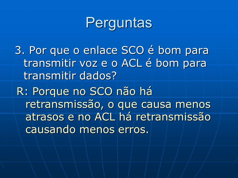Perguntas 3. Por que o enlace SCO é bom para transmitir voz e o ACL é bom para transmitir dados? R: Porque no SCO não há retransmissão, o que causa me