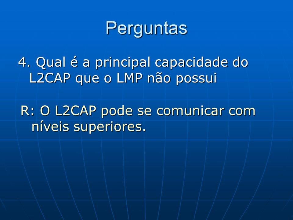 Perguntas 4. Qual é a principal capacidade do L2CAP que o LMP não possui R: O L2CAP pode se comunicar com níveis superiores.