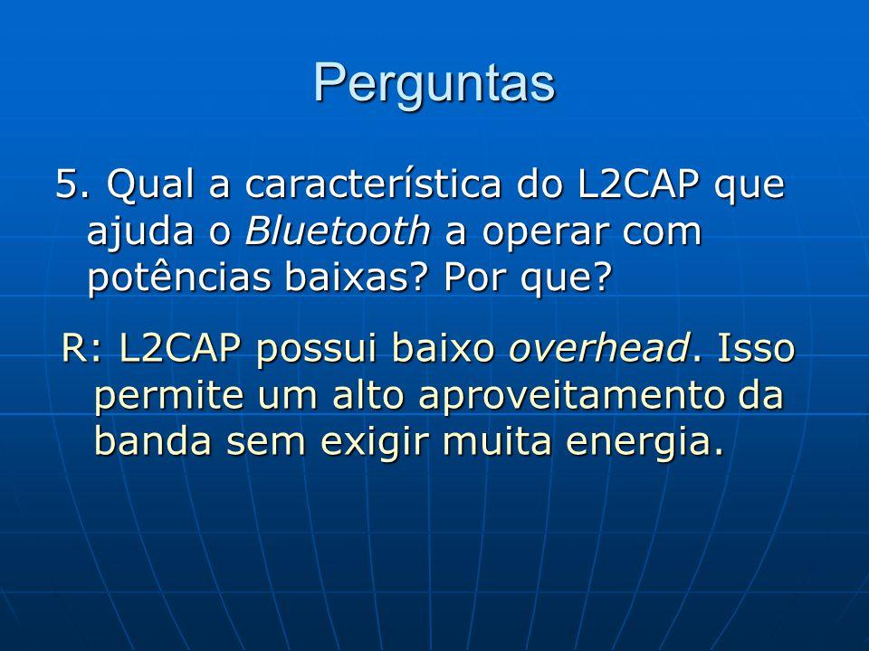 Perguntas 5. Qual a característica do L2CAP que ajuda o Bluetooth a operar com potências baixas? Por que? R: L2CAP possui baixo overhead. Isso permite