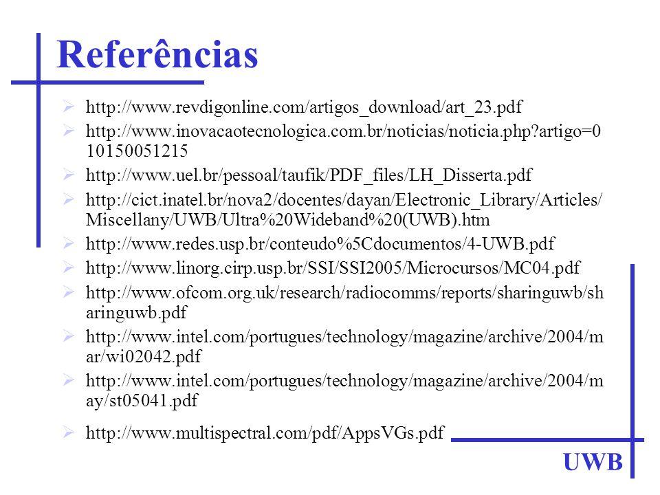http://www.revdigonline.com/artigos_download/art_23.pdf http://www.inovacaotecnologica.com.br/noticias/noticia.php?artigo=0 10150051215 http://www.uel.br/pessoal/taufik/PDF_files/LH_Disserta.pdf http://cict.inatel.br/nova2/docentes/dayan/Electronic_Library/Articles/ Miscellany/UWB/Ultra%20Wideband%20(UWB).htm http://www.redes.usp.br/conteudo%5Cdocumentos/4-UWB.pdf http://www.linorg.cirp.usp.br/SSI/SSI2005/Microcursos/MC04.pdf http://www.ofcom.org.uk/research/radiocomms/reports/sharinguwb/sh aringuwb.pdf http://www.intel.com/portugues/technology/magazine/archive/2004/m ar/wi02042.pdf http://www.intel.com/portugues/technology/magazine/archive/2004/m ay/st05041.pdf http://www.multispectral.com/pdf/AppsVGs.pdf UWB Referências