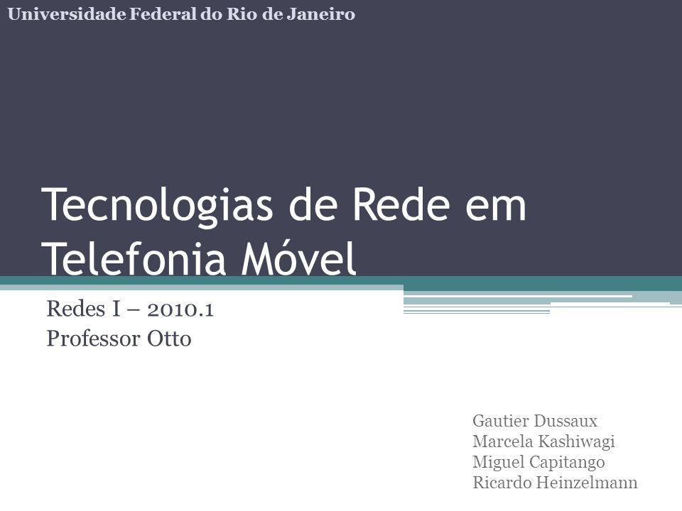 Tecnologias de Rede em Telefonia Móvel Redes I – 2010.1 Professor Otto Gautier Dussaux Marcela Kashiwagi Miguel Capitango Ricardo Heinzelmann Universi