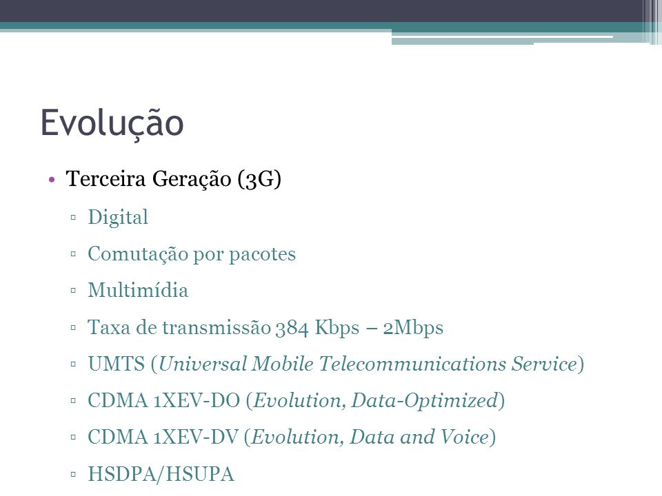 Evolução Terceira Geração (3G) Digital Comutação por pacotes Multimídia Taxa de transmissão 384 Kbps – 2Mbps UMTS (Universal Mobile Telecommunications