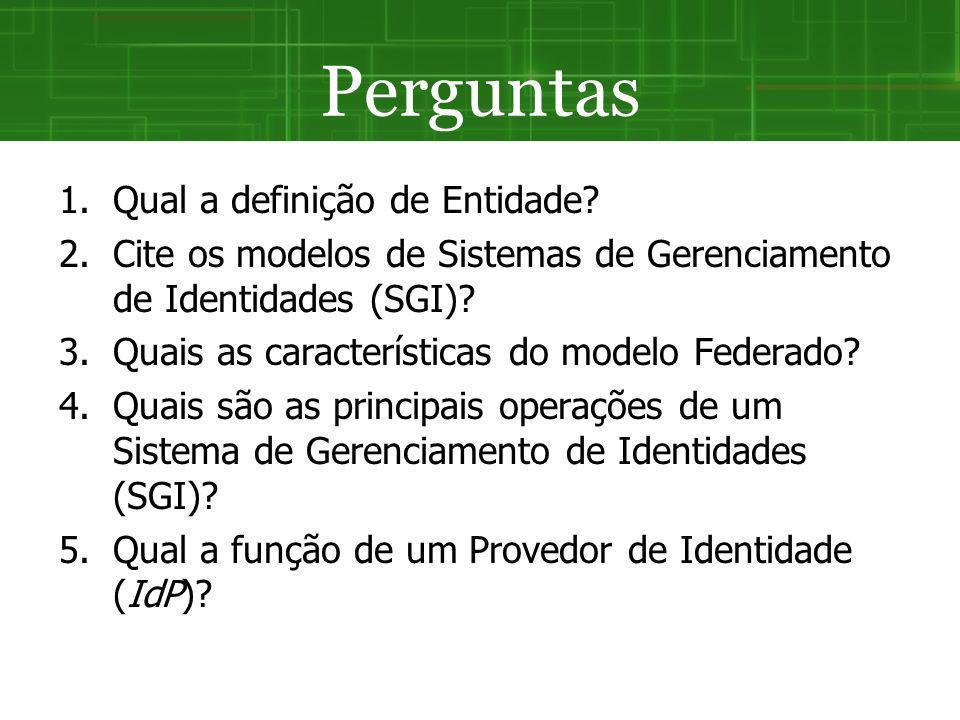 Perguntas 1.Qual a definição de Entidade? 2.Cite os modelos de Sistemas de Gerenciamento de Identidades (SGI)? 3.Quais as características do modelo Fe