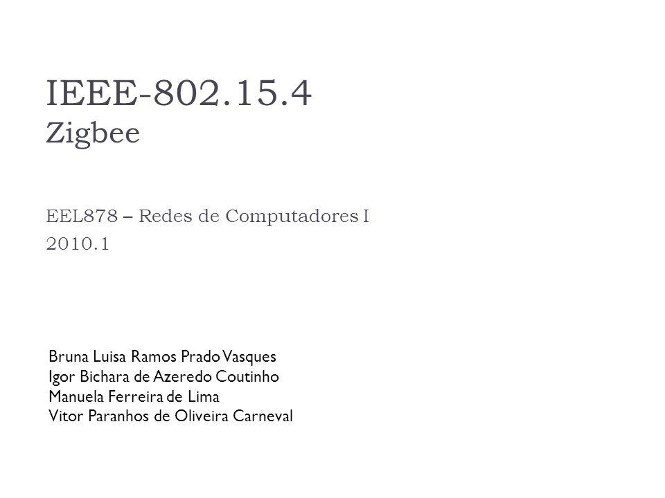 IEEE-802.15.4 Zigbee EEL878 – Redes de Computadores I 2010.1 Bruna Luisa Ramos Prado Vasques Igor Bichara de Azeredo Coutinho Manuela Ferreira de Lima