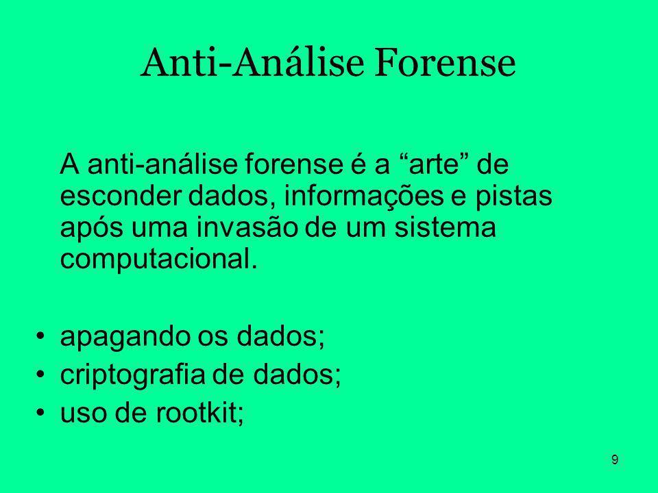 9 Anti-Análise Forense A anti-análise forense é a arte de esconder dados, informações e pistas após uma invasão de um sistema computacional. apagando