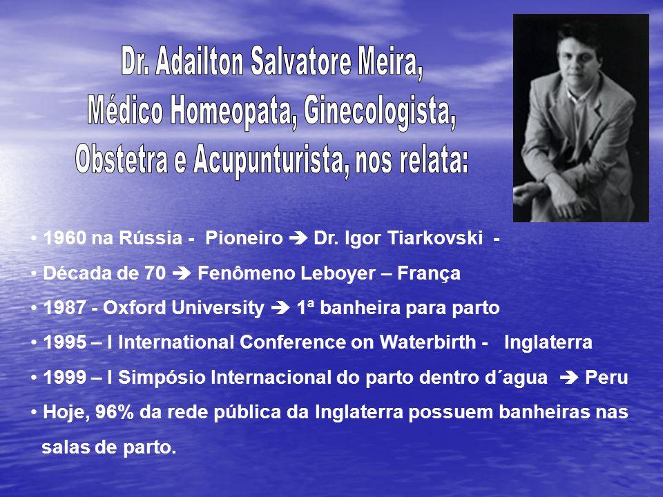 1960 na Rússia - Pioneiro Dr. Igor Tiarkovski - Década de 70 Fenômeno Leboyer – França 1987 - Oxford University 1ª banheira para parto 1995 – I Intern