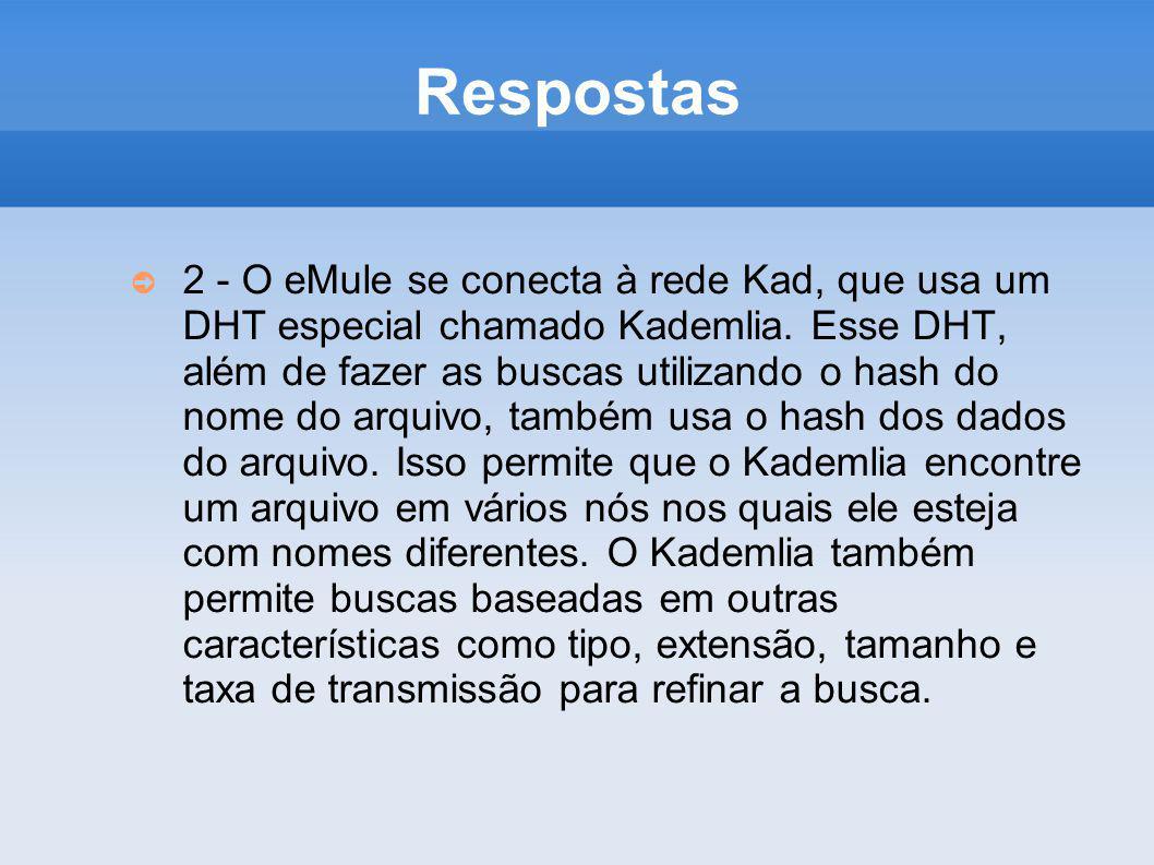 Respostas 2 - O eMule se conecta à rede Kad, que usa um DHT especial chamado Kademlia. Esse DHT, além de fazer as buscas utilizando o hash do nome do