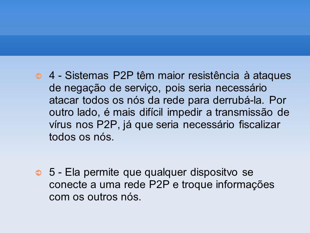 4 - Sistemas P2P têm maior resistência à ataques de negação de serviço, pois seria necessário atacar todos os nós da rede para derrubá-la. Por outro l