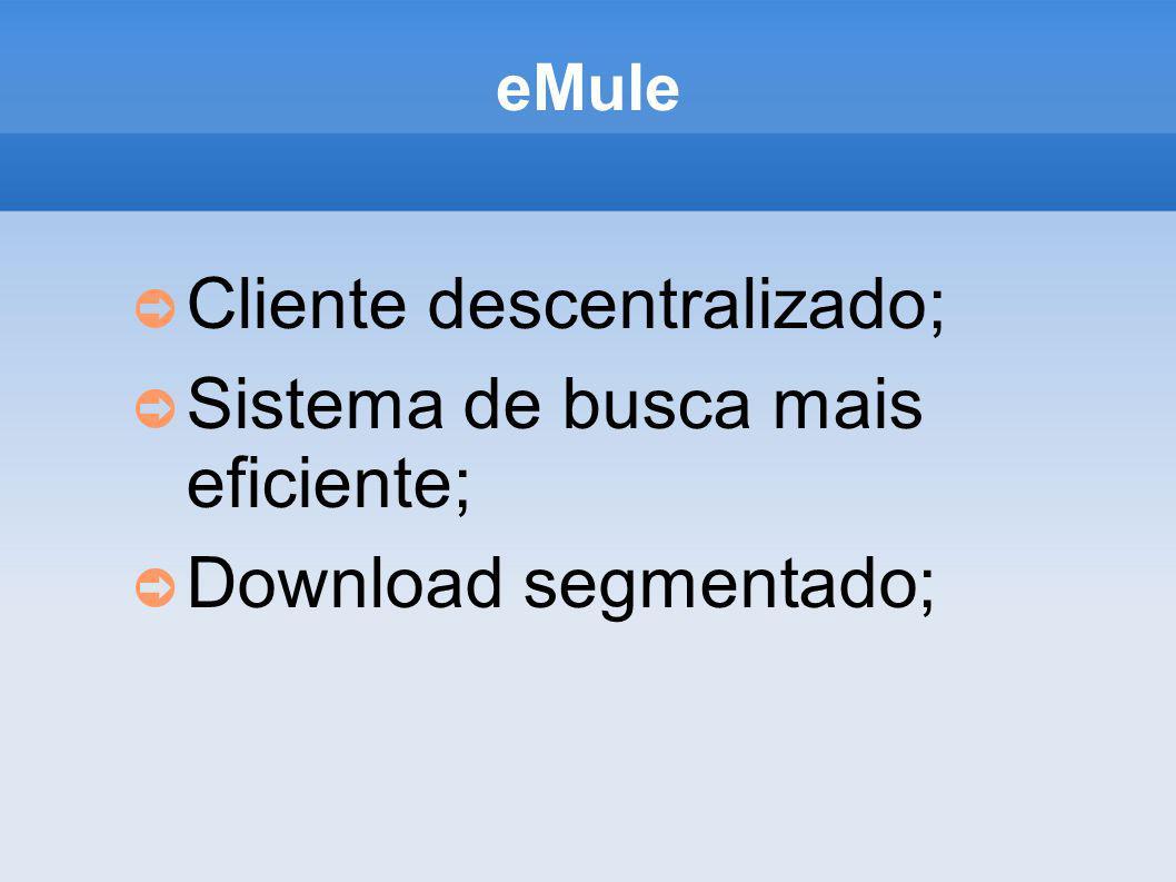eMule Cliente descentralizado; Sistema de busca mais eficiente; Download segmentado;