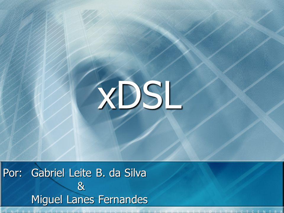 xDSL Por: Gabriel Leite B. da Silva & Miguel Lanes Fernandes
