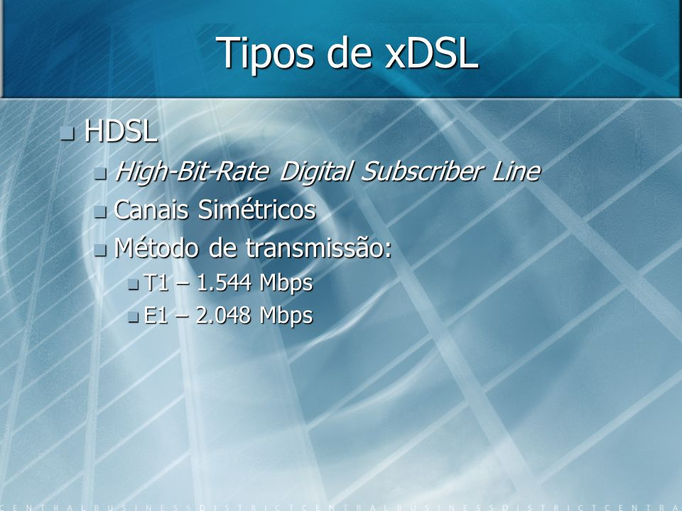 Tipos de xDSL HDSL HDSL High-Bit-Rate Digital Subscriber Line High-Bit-Rate Digital Subscriber Line Canais Simétricos Canais Simétricos Método de tran
