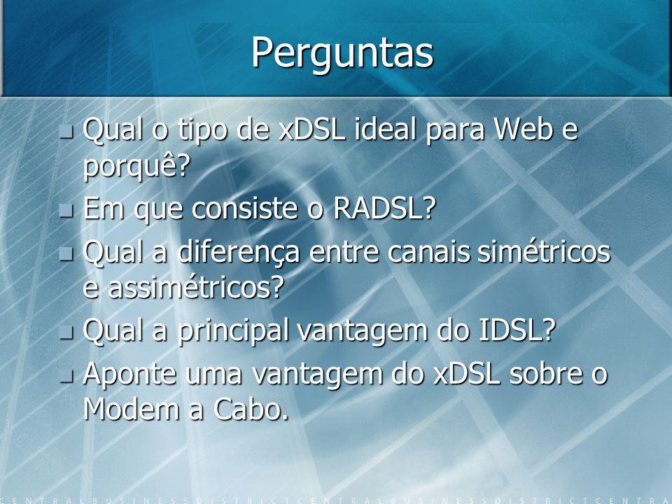 Perguntas Qual o tipo de xDSL ideal para Web e porquê? Qual o tipo de xDSL ideal para Web e porquê? Em que consiste o RADSL? Em que consiste o RADSL?