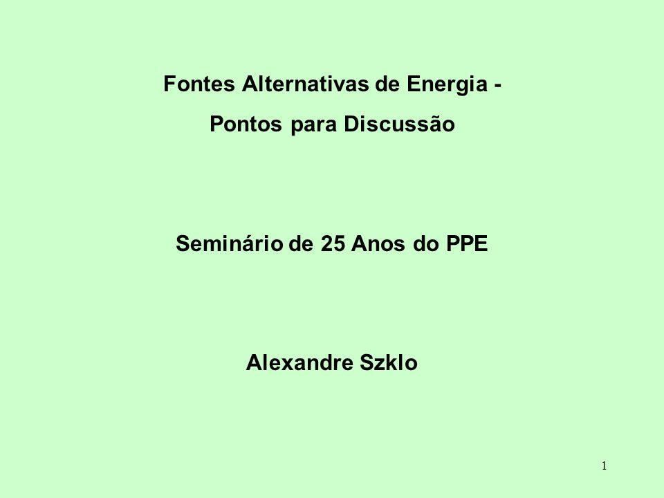 1 Fontes Alternativas de Energia - Pontos para Discussão Seminário de 25 Anos do PPE Alexandre Szklo