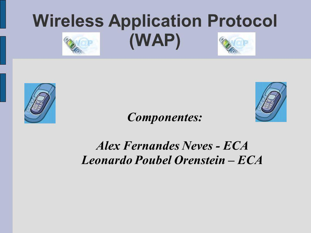 Wireless Application Protocol (WAP) Componentes: Alex Fernandes Neves - ECA Leonardo Poubel Orenstein – ECA