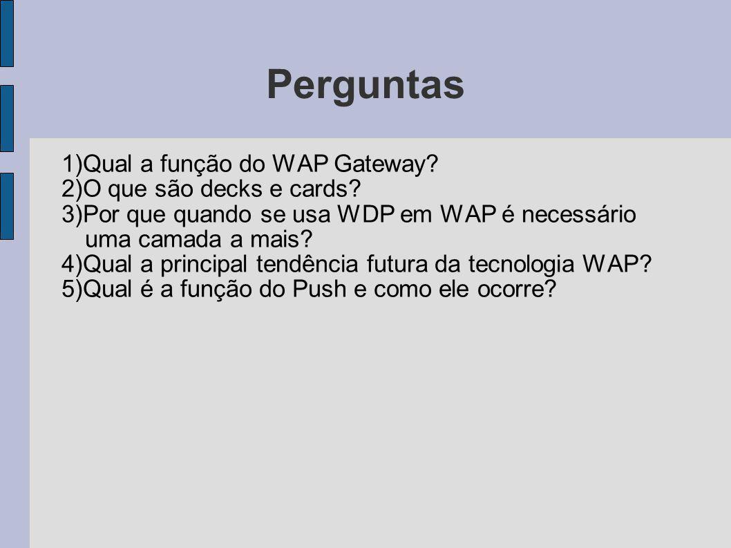 Perguntas 1)Qual a função do WAP Gateway? 2)O que são decks e cards? 3)Por que quando se usa WDP em WAP é necessário uma camada a mais? 4)Qual a princ