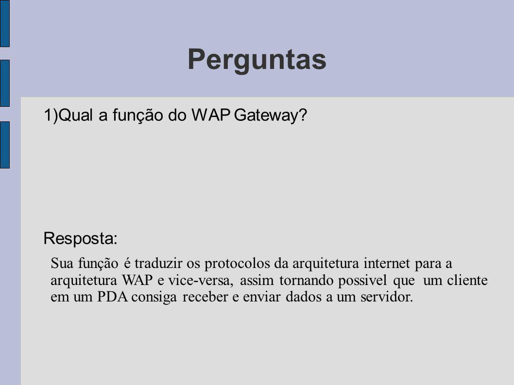 Perguntas 1)Qual a função do WAP Gateway? Resposta: Sua função é traduzir os protocolos da arquitetura internet para a arquitetura WAP e vice-versa, a