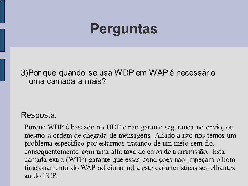 Perguntas 3)Por que quando se usa WDP em WAP é necessário uma camada a mais? Resposta: Porque WDP é baseado no UDP e não garante segurança no envio, o