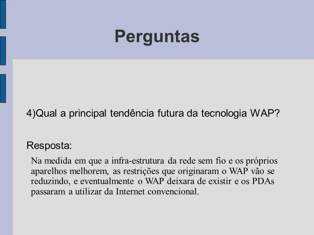 Perguntas 4)Qual a principal tendência futura da tecnologia WAP? Resposta: Na medida em que a infra-estrutura da rede sem fio e os próprios aparelhos