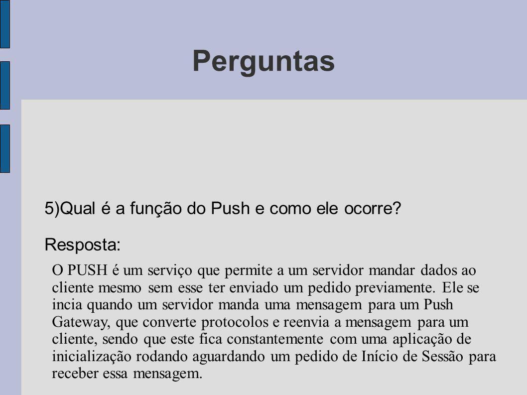 Perguntas 5)Qual é a função do Push e como ele ocorre? Resposta: O PUSH é um serviço que permite a um servidor mandar dados ao cliente mesmo sem esse