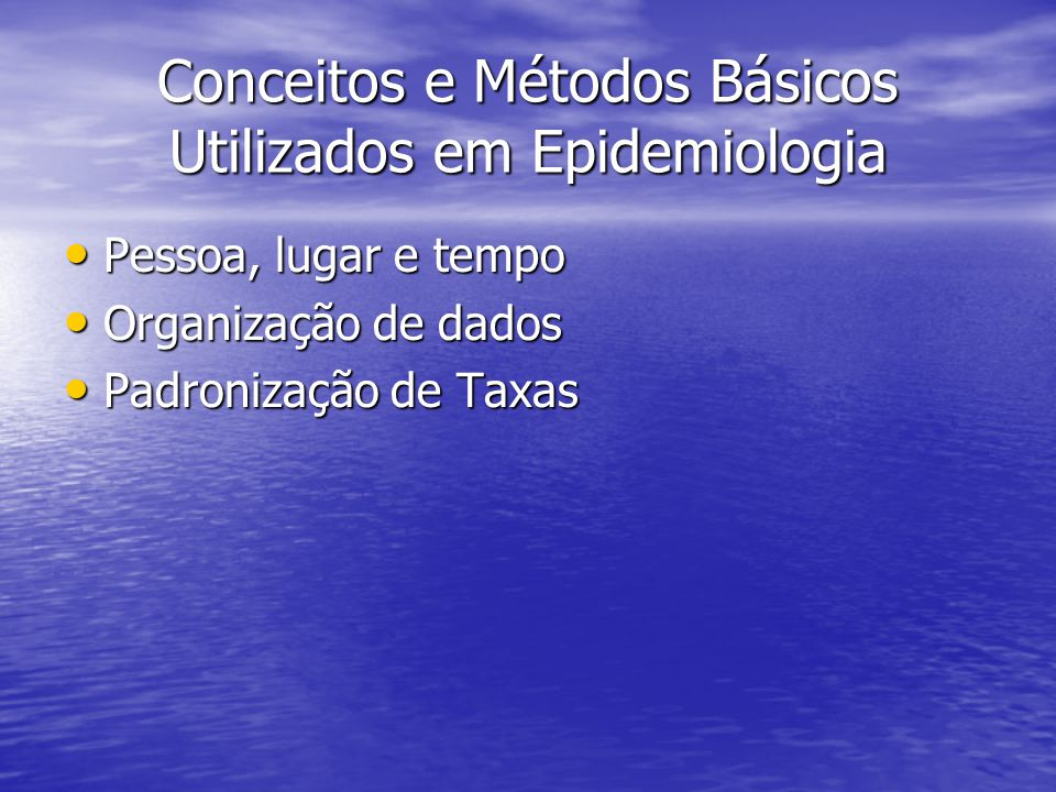Conceitos e Métodos Básicos Utilizados em Epidemiologia Pessoa, lugar e tempo Pessoa, lugar e tempo Organização de dados Organização de dados Padronização de Taxas Padronização de Taxas