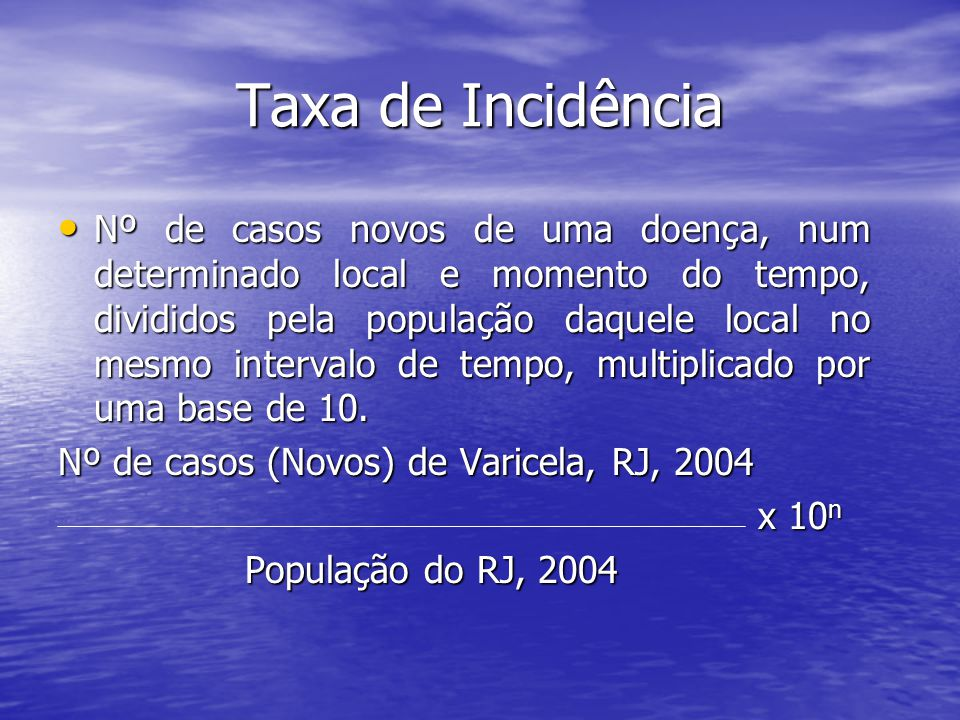 Taxa de Incidência Nº de casos novos de uma doença, num determinado local e momento do tempo, divididos pela população daquele local no mesmo intervalo de tempo, multiplicado por uma base de 10.
