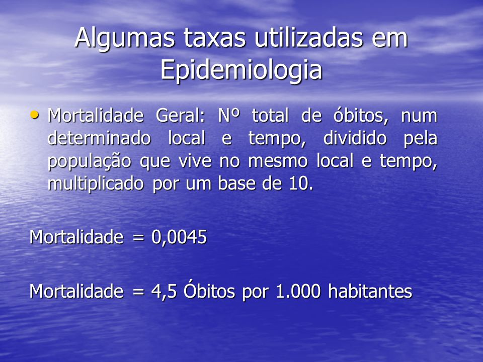 Algumas taxas utilizadas em Epidemiologia Mortalidade Geral: Nº total de óbitos, num determinado local e tempo, dividido pela população que vive no mesmo local e tempo, multiplicado por um base de 10.