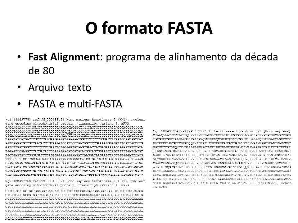 O formato FASTA Fast Alignment: programa de alinhamento da década de 80 Arquivo texto FASTA e multi-FASTA >gi|188497754|ref|NP_000179.2| hexokinase 1 isoform HKI [Homo sapiens] MIAAQLLAYYFTELKDDQVKKIDKYLYAMRLSDETLIDIMTRFRKEMKNGLSRDFNPTATVKMLPTFVRS IPDGSEKGDFIALDLGGSSFRILRVQVNHEKNQNVHMESEVYDTPENIVHGSGSQLFDHVAECLGDFMEK RKIKDKKLPVGFTFSFPCQQSKIDEAILITWTKRFKASGVEGADVVKLLNKAIKKRGDYDANIVAVVNDT VGTMMTCGYDDQHCEVGLIIGTGTNACYMEELRHIDLVEGDEGRMCINTEWGAFGDDGSLEDIRTEFDRE IDRGSLNPGKQLFEKMVSGMYLGELVRLILVKMAKEGLLFEGRITPELLTRGKFNTSDVSAIEKNKEGLH NAKEILTRLGVEPSDDDCVSVQHVCTIVSFRSANLVAATLGAILNRLRDNKGTPRLRTTVGVDGSLYKTH PQYSRRFHKTLRRLVPDSDVRFLLSESGSGKGAAMVTAVAYRLAEQHRQIEETLAHFHLTKDMLLEVKKR MRAEMELGLRKQTHNNAVVKMLPSFVRRTPDGTENGDFLALDLGGTNFRVLLVKIRSGKKRTVEMHNKIY AIPIEIMQGTGEELFDHIVSCISDFLDYMGIKGPRMPLGFTFSFPCQQTSLDAGILITWTKGFKATDCVG HDVVTLLRDAIKRREEFDLDVVAVVNDTVGTMMTCAYEEPTCEVGLIVGTGSNACYMEEMKNVEMVEGDQ GQMCINMEWGAFGDNGCLDDIRTHYDRLVDEYSLNAGKQRYEKMISGMYLGEIVRNILIDFTKKGFLFRG QISETLKTRGIFETKFLSQIESDRLALLQVRAILQQLGLNSTCDDSILVKTVCGVVSRRAAQLCGAGMAA VVDKIRENRGLDRLNVTVGVDGTLYKLHPHFSRIMHQTVKELSPKCNVSFLLSEDGSGKGAALITAVGVR LRTEASS >gi|188497753|ref|NM_000188.2| Homo sapiens hexokinase 1 (HK1), nuclear gene encoding mitochondrial protein, transcript variant 1, mRNA GAGGAGGAGCCGCCGAGCAGCCGCCGGAGGACCACGGCTCGCCAGGGCTGCGGAGGACCGACCGTCCCCA CGCCTGCCGCCCCGCGACCCCGACCGCCAGCATGATCGCCGCGCAGCTCCTGGCCTATTACTTCACGGAG CTGAAGGATGACCAGGTCAAAAAGATTGACAAGTATCTCTATGCCATGCGGCTCTCCGATGAAACTCTCA TAGATATCATGACTCGCTTCAGGAAGGAGATGAAGAATGGCCTCTCCCGGGATTTTAATCCAACAGCCAC AGTCAAGATGTTGCCAACATTCGTAAGGTCCATTCCTGATGGCTCTGAAAAGGGAGATTTCATTGCCCTG GATCTTGGTGGGTCTTCCTTTCGAATTCTGCGGGTGCAAGTGAATCATGAGAAAAACCAGAATGTTCACA TGGAGTCCGAGGTTTATGACACCCCAGAGAACATCGTGCACGGCAGTGGAAGCCAGCTTTTTGATCATGT TGCTGAGTGCCTGGGAGATTTCATGGAGAAAAGGAAGATCAAGGACAAGAAGTTACCTGTGGGATTCACG TTTTCTTTTCCTTGCCAACAATCCAAAATAGATGAGGCCATCCTGATCACCTGGACAAAGCGATTTAAAG CGAGCGGAGTGGAAGGAGCAGATGTGGTCAAACTGCTTAACAAAGCCATCAAAAAGCGAGGGGACTATGA TGCCAACATCGTAGCTGTGGTGAATGACACAGTGGGCACCATGATG