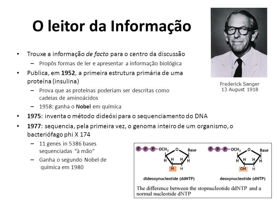 O leitor da Informação Trouxe a informação de facto para o centro da discussão – Propôs formas de ler e apresentar a informação biológica Publica, em 1952, a primeira estrutura primária de uma proteína (insulina) – Prova que as proteínas poderiam ser descritas como cadeias de aminoácidos – 1958: ganha o Nobel em química 1975: inventa o método dideóxi para o sequenciamento do DNA 1977: sequencia, pela primeira vez, o genoma inteiro de um organismo, o bacteriófago phi X 174 – 11 genes in 5386 bases sequenciadas à mão – Ganha o segundo Nobel de química em 1980 Frederick Sanger 13 August 1918