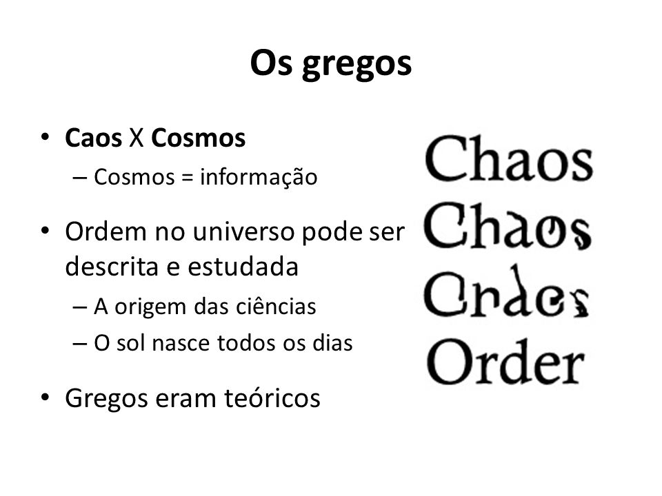 Os gregos Caos X Cosmos – Cosmos = informação Ordem no universo pode ser descrita e estudada – A origem das ciências – O sol nasce todos os dias Gregos eram teóricos