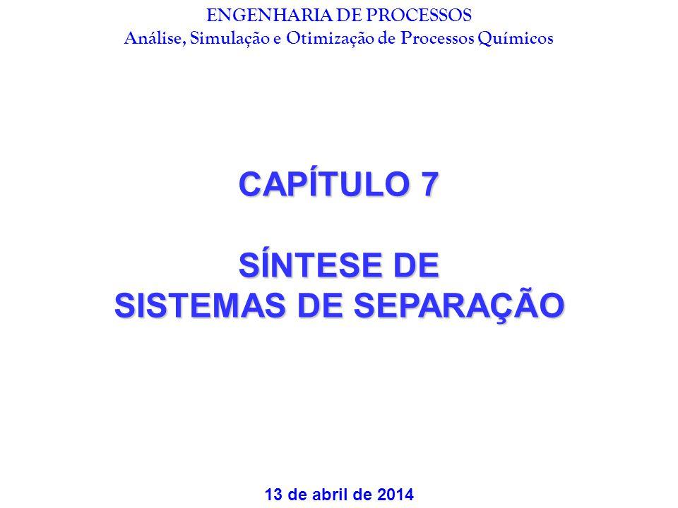 CAPÍTULO 7 SÍNTESE DE SISTEMAS DE SEPARAÇÃO 13 de abril de 2014 ENGENHARIA DE PROCESSOS Análise, Simulação e Otimização de Processos Químicos