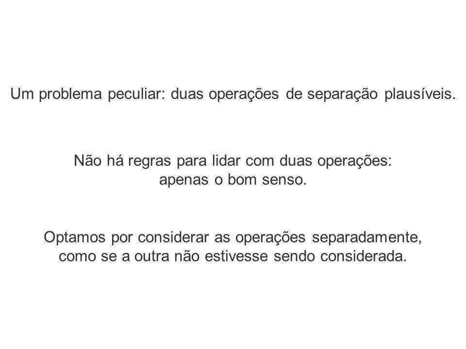 Um problema peculiar: duas operações de separação plausíveis. Optamos por considerar as operações separadamente, como se a outra não estivesse sendo c