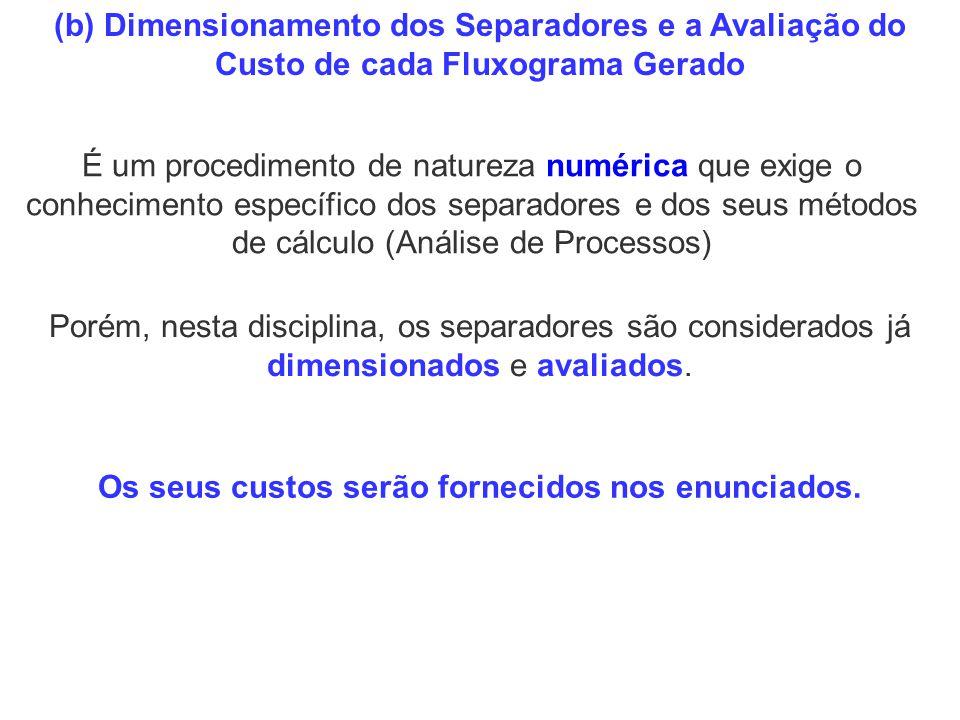 (b) Dimensionamento dos Separadores e a Avaliação do Custo de cada Fluxograma Gerado É um procedimento de natureza numérica que exige o conhecimento e
