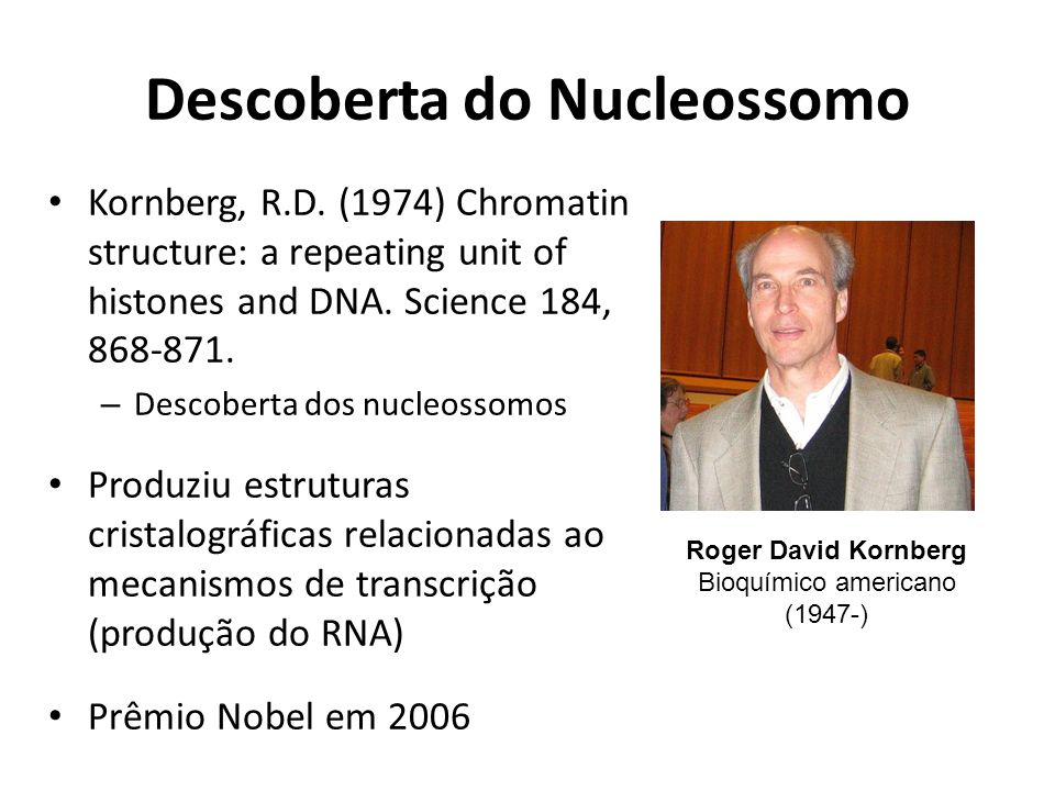 Descoberta do Nucleossomo Kornberg, R.D. (1974) Chromatin structure: a repeating unit of histones and DNA. Science 184, 868-871. – Descoberta dos nucl