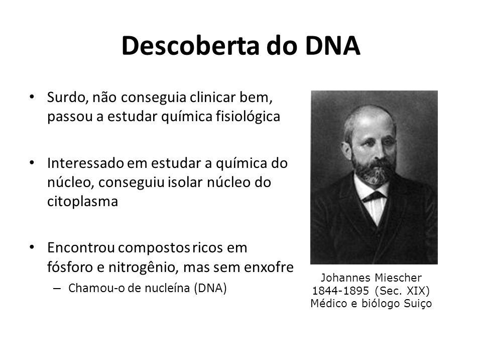 Descoberta do DNA Surdo, não conseguia clinicar bem, passou a estudar química fisiológica Interessado em estudar a química do núcleo, conseguiu isolar