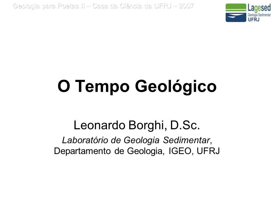 O Tempo Geológico Leonardo Borghi, D.Sc. Laboratório de Geologia Sedimentar, Departamento de Geologia, IGEO, UFRJ