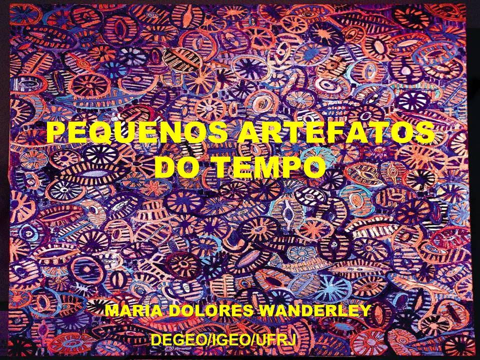 PEQUENOS ARTEFATOS DO TEMPO MARIA DOLORES WANDERLEY DEGEO/IGEO/UFRJ