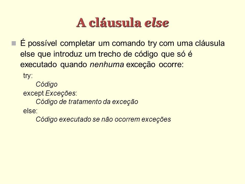 A cláusula else É possível completar um comando try com uma cláusula else que introduz um trecho de código que só é executado quando nenhuma exceção ocorre: try: Código except Exceções: Código de tratamento da exceção else: Código executado se não ocorrem exceções