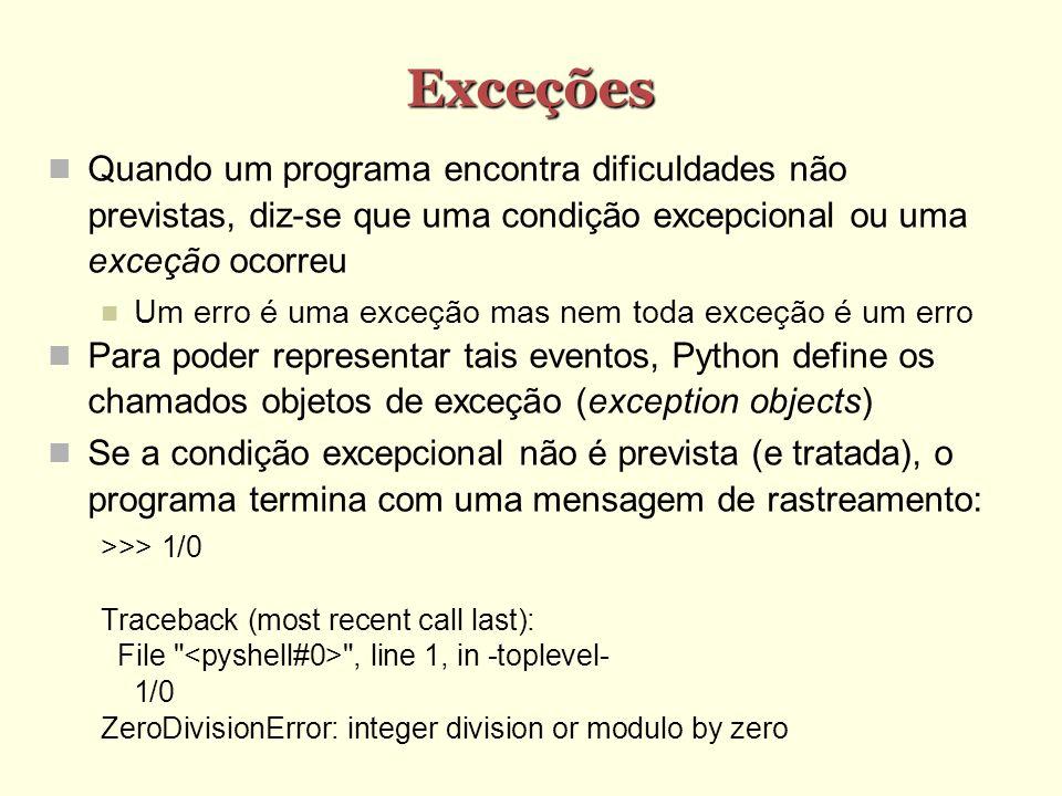 Exceções Quando um programa encontra dificuldades não previstas, diz-se que uma condição excepcional ou uma exceção ocorreu Um erro é uma exceção mas nem toda exceção é um erro Para poder representar tais eventos, Python define os chamados objetos de exceção (exception objects) Se a condição excepcional não é prevista (e tratada), o programa termina com uma mensagem de rastreamento: >>> 1/0 Traceback (most recent call last): File , line 1, in -toplevel- 1/0 ZeroDivisionError: integer division or modulo by zero