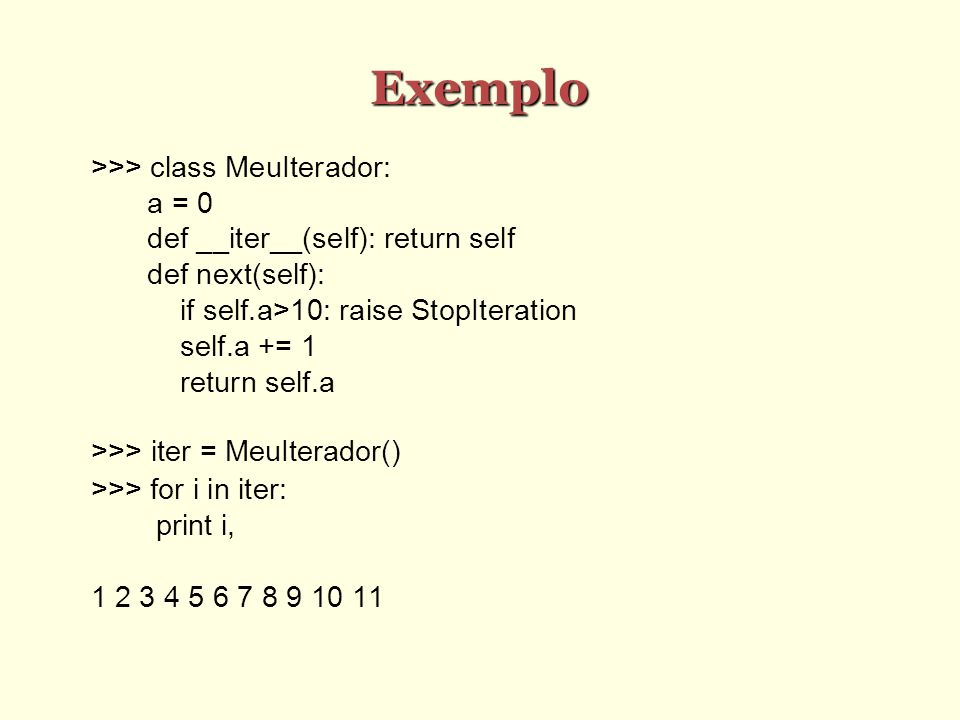 Exemplo >>> class MeuIterador: a = 0 def __iter__(self): return self def next(self): if self.a>10: raise StopIteration self.a += 1 return self.a >>> i