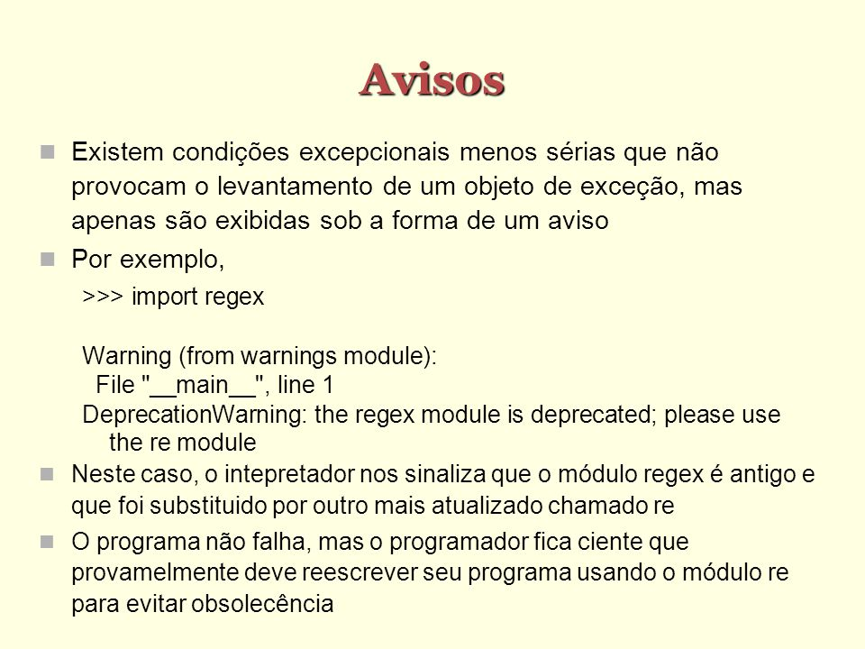 Exemplo 5 >>> try: a = input( Entre com um numero ) b = input( Entre com outro numero ) print a, / , b, = , a/b except (ZeroDivisionError,TypeError),e: print Ooops, deu erro: ,e except Exception,e: print Deu bode não previsto: ,e raise Entre com um numero a Entre com outro numero Deu bode não previsto: EOF when reading a line Traceback (most recent call last): File , line 3, in -toplevel- b = input( Entre com outro numero ) EOFError: EOF when reading a line